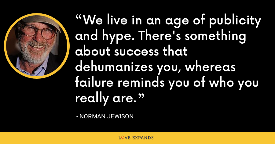 We live in an age of publicity and hype. There's something about success that dehumanizes you, whereas failure reminds you of who you really are. - Norman Jewison