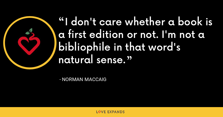 I don't care whether a book is a first edition or not. I'm not a bibliophile in that word's natural sense. - Norman MacCaig