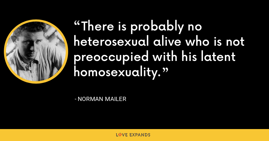 There is probably no heterosexual alive who is not preoccupied with his latent homosexuality. - Norman Mailer