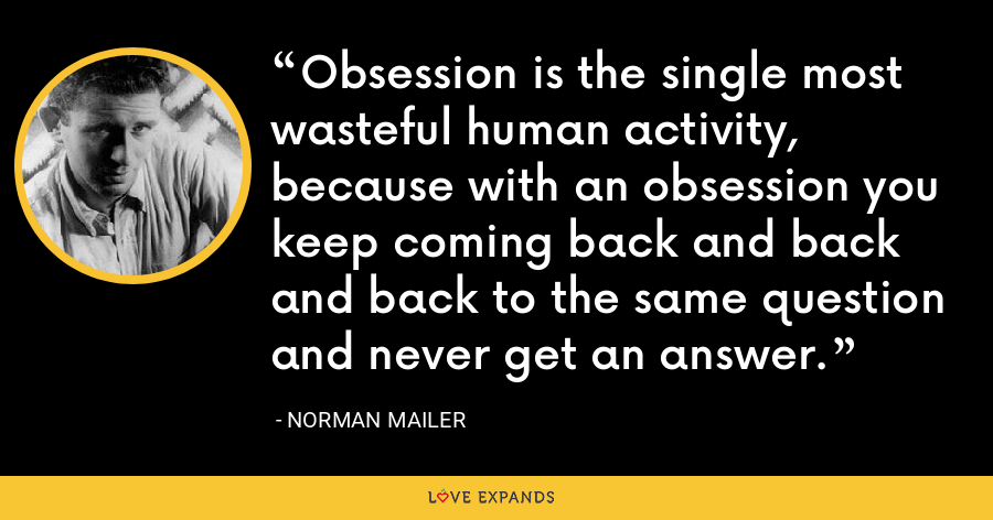 Obsession is the single most wasteful human activity, because with an obsession you keep coming back and back and back to the same question and never get an answer. - Norman Mailer