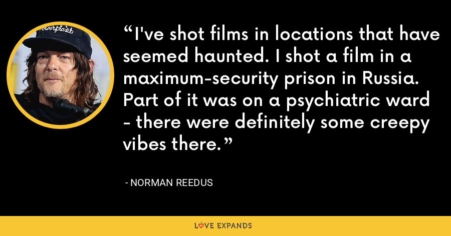 I've shot films in locations that have seemed haunted. I shot a film in a maximum-security prison in Russia. Part of it was on a psychiatric ward - there were definitely some creepy vibes there. - Norman Reedus