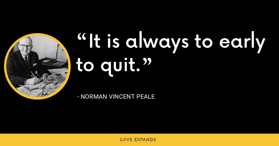 It is always to early to quit. - Norman Vincent Peale