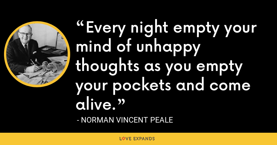 Every night empty your mind of unhappy thoughts as you empty your pockets and come alive. - Norman Vincent Peale