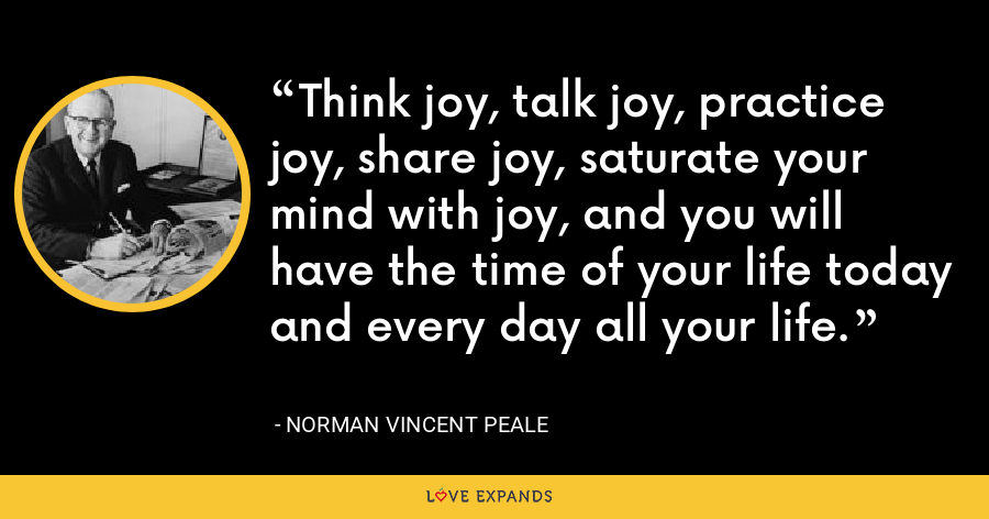 Think joy, talk joy, practice joy, share joy, saturate your mind with joy, and you will have the time of your life today and every day all your life. - Norman Vincent Peale