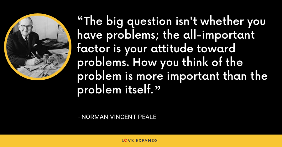 The big question isn't whether you have problems; the all-important factor is your attitude toward problems. How you think of the problem is more important than the problem itself. - Norman Vincent Peale
