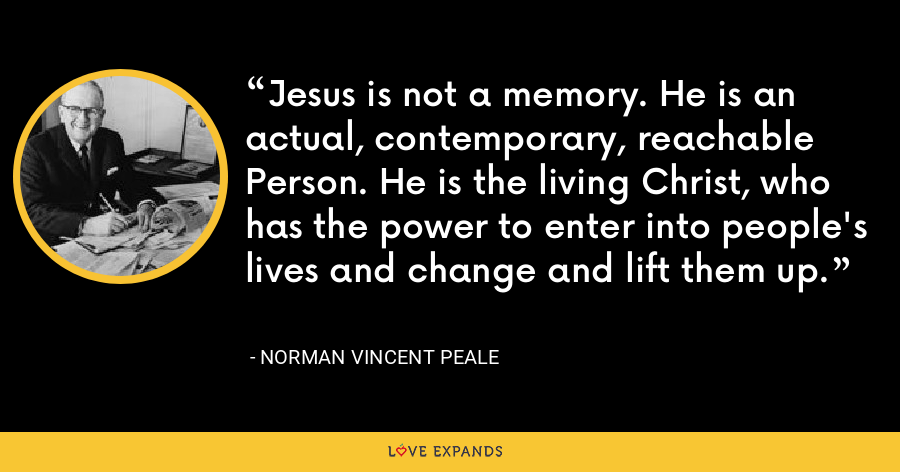 Jesus is not a memory. He is an actual, contemporary, reachable Person. He is the living Christ, who has the power to enter into people's lives and change and lift them up. - Norman Vincent Peale