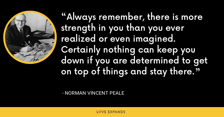 Always remember, there is more strength in you than you ever realized or even imagined. Certainly nothing can keep you down if you are determined to get on top of things and stay there. - Norman Vincent Peale