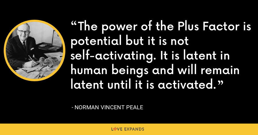 The power of the Plus Factor is potential but it is not self-activating. It is latent in human beings and will remain latent until it is activated. - Norman Vincent Peale
