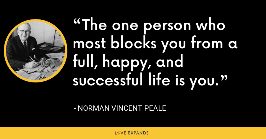 The one person who most blocks you from a full, happy, and successful life is you. - Norman Vincent Peale