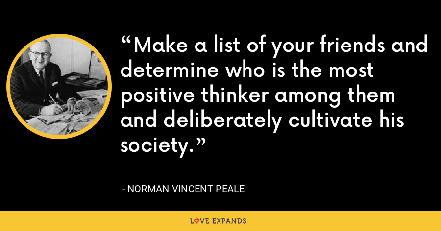 Make a list of your friends and determine who is the most positive thinker among them and deliberately cultivate his society. - Norman Vincent Peale