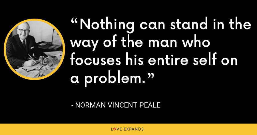 Nothing can stand in the way of the man who focuses his entire self on a problem. - Norman Vincent Peale