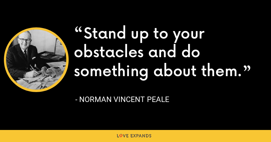 Stand up to your obstacles and do something about them. - Norman Vincent Peale