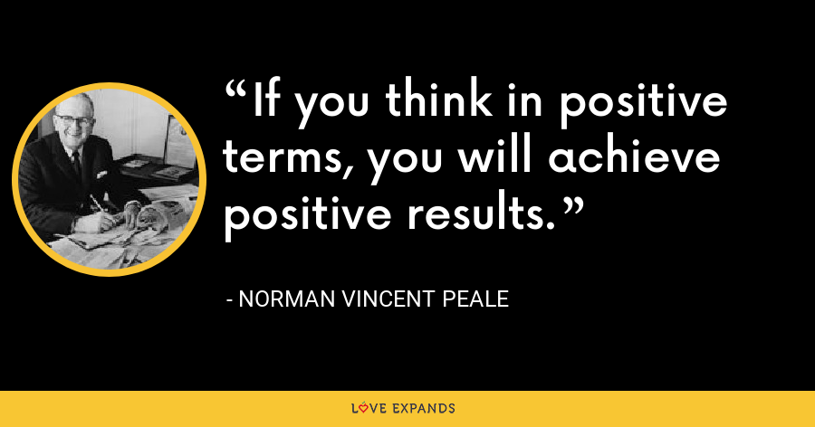 If you think in positive terms, you will achieve positive results. - Norman Vincent Peale