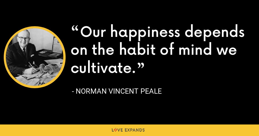 Our happiness depends on the habit of mind we cultivate. - Norman Vincent Peale