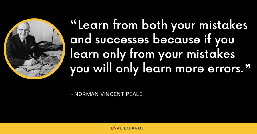 Learn from both your mistakes and successes because if you learn only from your mistakes you will only learn more errors - Norman Vincent Peale