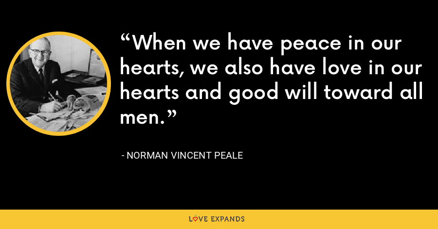 When we have peace in our hearts, we also have love in our hearts and good will toward all men. - Norman Vincent Peale