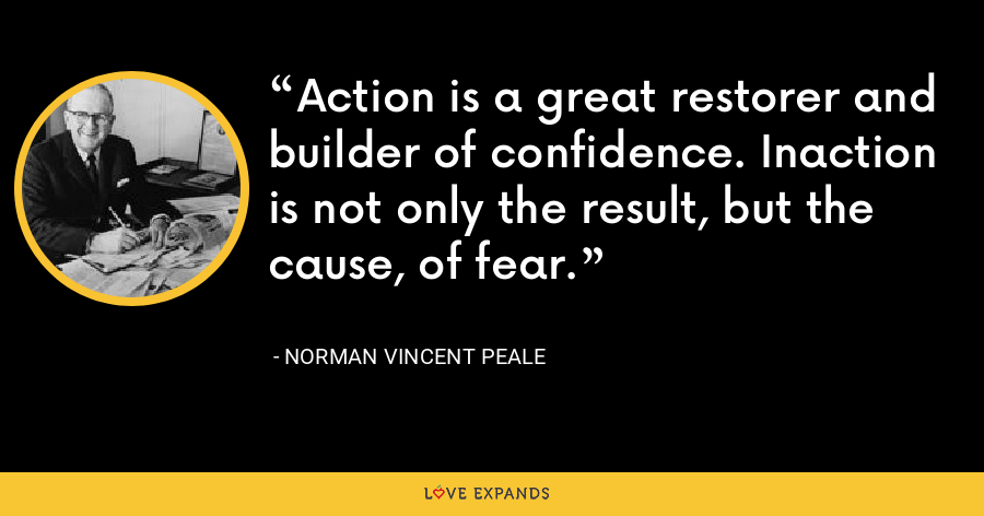 Action is a great restorer and builder of confidence. Inaction is not only the result, but the cause, of fear. - Norman Vincent Peale