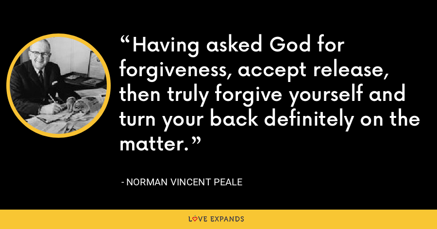 Having asked God for forgiveness, accept release, then truly forgive yourself and turn your back definitely on the matter. - Norman Vincent Peale