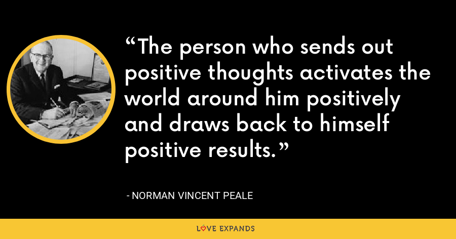 The person who sends out positive thoughts activates the world around him positively and draws back to himself positive results. - Norman Vincent Peale