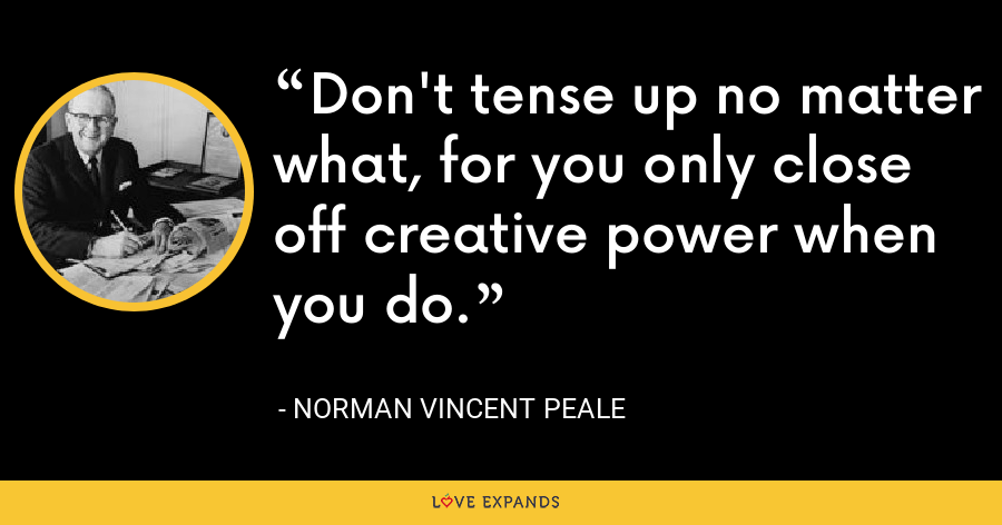 Don't tense up no matter what, for you only close off creative power when you do. - Norman Vincent Peale