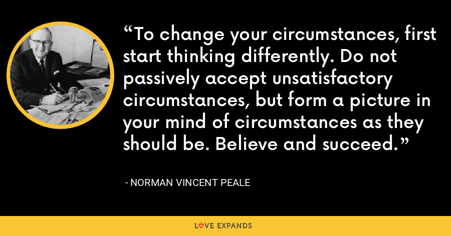 To change your circumstances, first start thinking differently. Do not passively accept unsatisfactory circumstances, but form a picture in your mind of circumstances as they should be. Believe and succeed. - Norman Vincent Peale