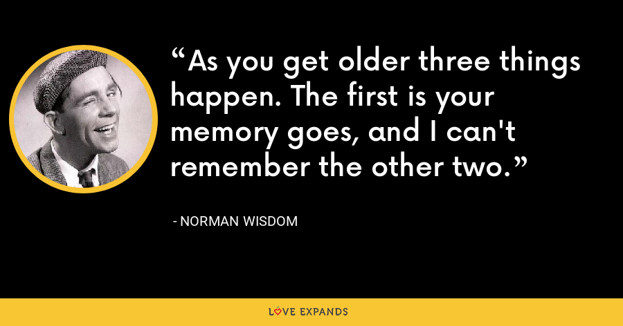 As you get older three things happen. The first is your memory goes, and I can't remember the other two. - Norman Wisdom