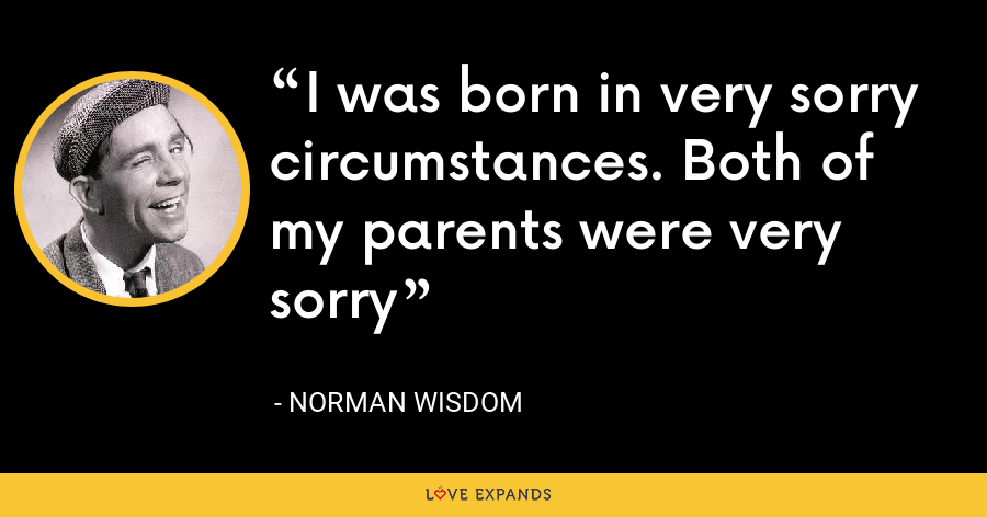 I was born in very sorry circumstances. Both of my parents were very sorry - Norman Wisdom