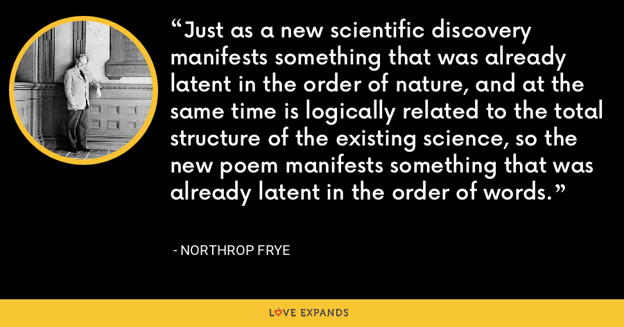 Just as a new scientific discovery manifests something that was already latent in the order of nature, and at the same time is logically related to the total structure of the existing science, so the new poem manifests something that was already latent in the order of words. - Northrop Frye