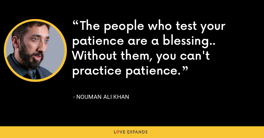 The people who test your patience are a blessing.. Without them, you can't practice patience. - Nouman Ali Khan