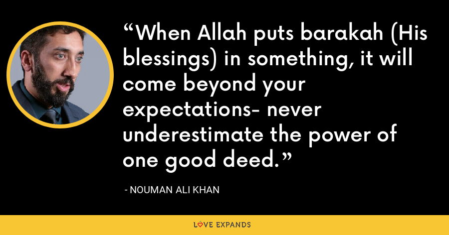 When Allah puts barakah (His blessings) in something, it will come beyond your expectations- never underestimate the power of one good deed. - Nouman Ali Khan