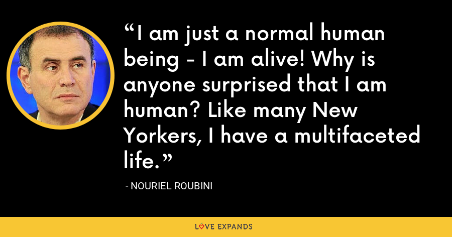 I am just a normal human being - I am alive! Why is anyone surprised that I am human? Like many New Yorkers, I have a multifaceted life. - Nouriel Roubini