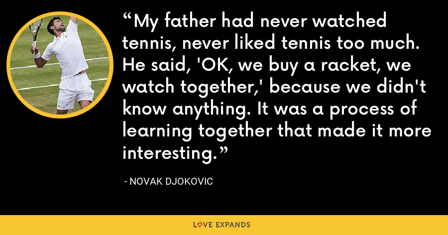 My father had never watched tennis, never liked tennis too much. He said, 'OK, we buy a racket, we watch together,' because we didn't know anything. It was a process of learning together that made it more interesting. - Novak Djokovic