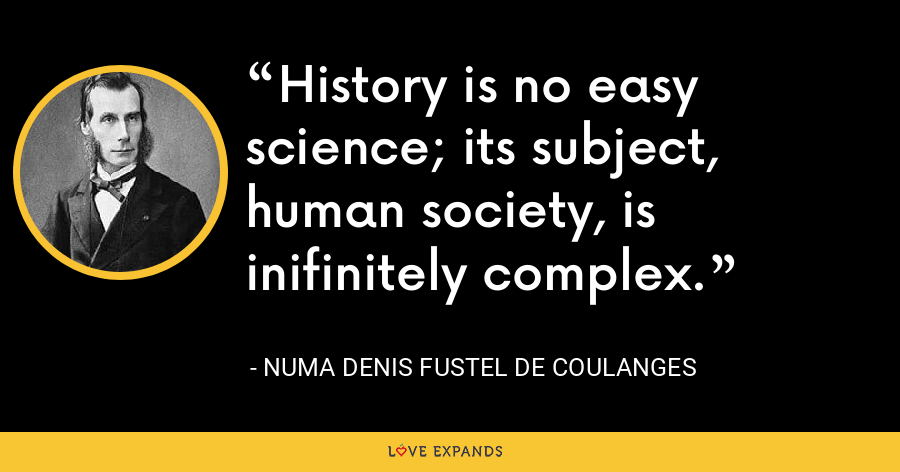 History is no easy science; its subject, human society, is inifinitely complex. - Numa Denis Fustel de Coulanges