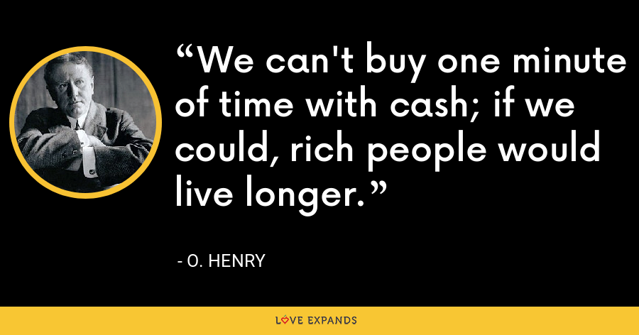 We can't buy one minute of time with cash; if we could, rich people would live longer. - O. Henry