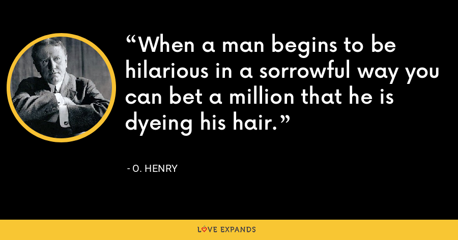 When a man begins to be hilarious in a sorrowful way you can bet a million that he is dyeing his hair. - O. Henry