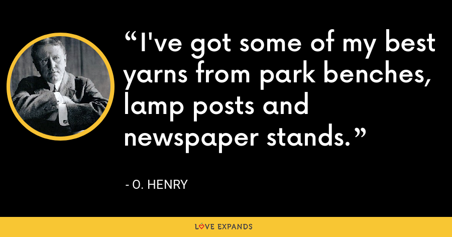 I've got some of my best yarns from park benches, lamp posts and newspaper stands. - O. Henry