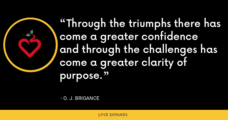 Through the triumphs there has come a greater confidence and through the challenges has come a greater clarity of purpose. - O. J. Brigance