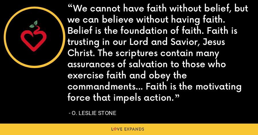 We cannot have faith without belief, but we can believe without having faith. Belief is the foundation of faith. Faith is trusting in our Lord and Savior, Jesus Christ. The scriptures contain many assurances of salvation to those who exercise faith and obey the commandments... Faith is the motivating force that impels action. - O. Leslie Stone