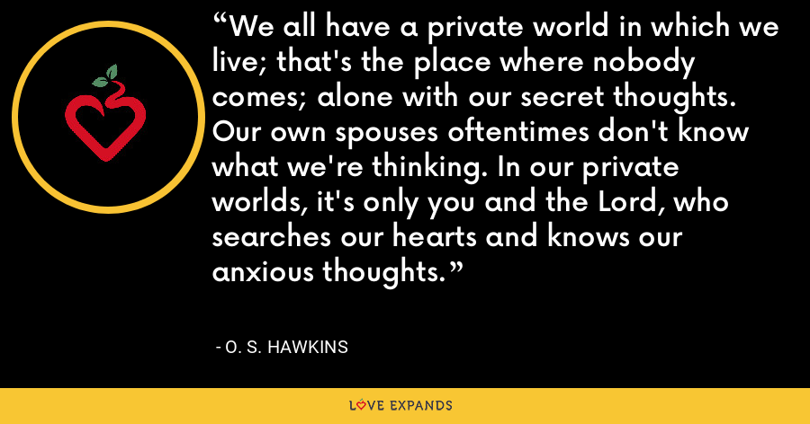 We all have a private world in which we live; that's the place where nobody comes; alone with our secret thoughts. Our own spouses oftentimes don't know what we're thinking. In our private worlds, it's only you and the Lord, who searches our hearts and knows our anxious thoughts. - O. S. Hawkins