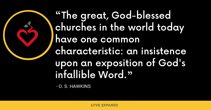 The great, God-blessed churches in the world today have one common characteristic: an insistence upon an exposition of God's infallible Word. - O. S. Hawkins