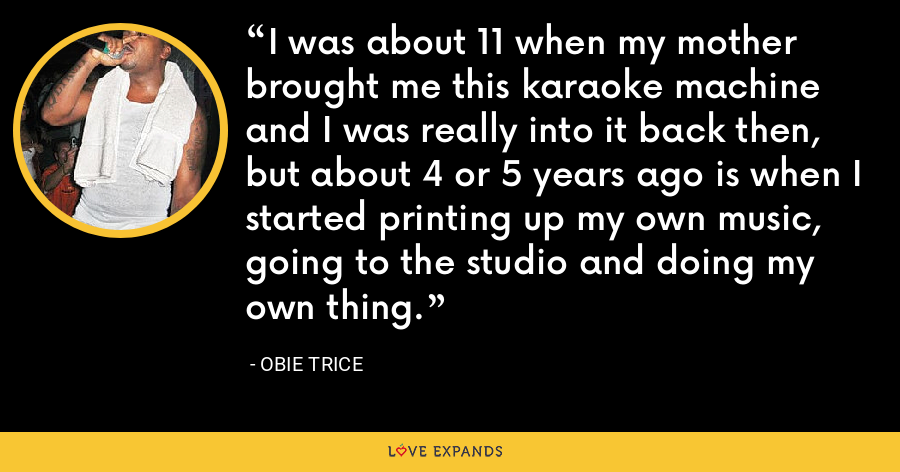 I was about 11 when my mother brought me this karaoke machine and I was really into it back then, but about 4 or 5 years ago is when I started printing up my own music, going to the studio and doing my own thing. - Obie Trice