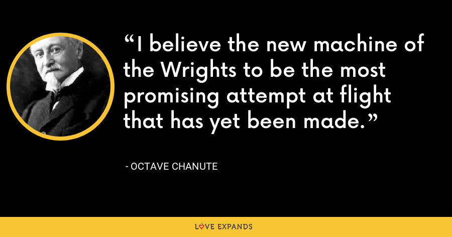 I believe the new machine of the Wrights to be the most promising attempt at flight that has yet been made. - Octave Chanute