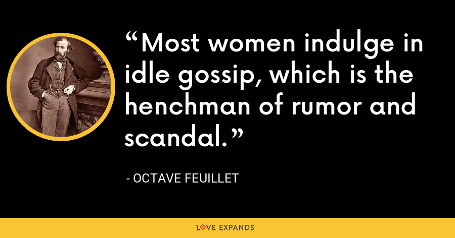 Most women indulge in idle gossip, which is the henchman of rumor and scandal. - Octave Feuillet