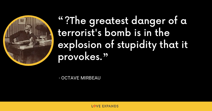 ?The greatest danger of a terrorist's bomb is in the explosion of stupidity that it provokes. - Octave Mirbeau