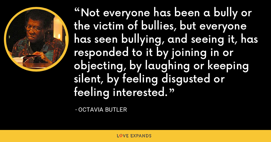 Not everyone has been a bully or the victim of bullies, but everyone has seen bullying, and seeing it, has responded to it by joining in or objecting, by laughing or keeping silent, by feeling disgusted or feeling interested. - Octavia Butler