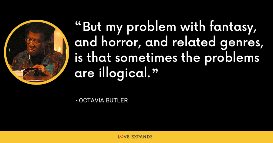 But my problem with fantasy, and horror, and related genres, is that sometimes the problems are illogical. - Octavia Butler