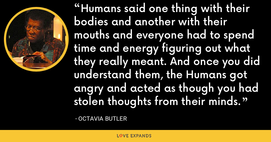 Humans said one thing with their bodies and another with their mouths and everyone had to spend time and energy figuring out what they really meant. And once you did understand them, the Humans got angry and acted as though you had stolen thoughts from their minds. - Octavia Butler