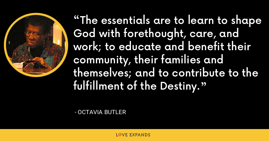 The essentials are to learn to shape God with forethought, care, and work; to educate and benefit their community, their families and themselves; and to contribute to the fulfillment of the Destiny. - Octavia Butler