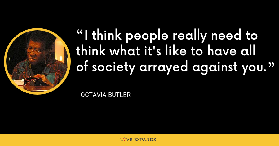 I think people really need to think what it's like to have all of society arrayed against you. - Octavia Butler