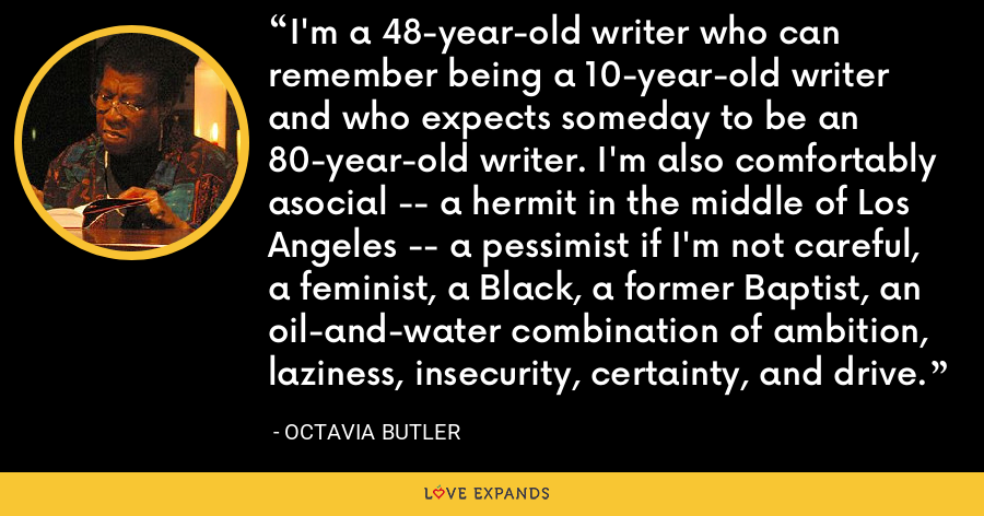I'm a 48-year-old writer who can remember being a 10-year-old writer and who expects someday to be an 80-year-old writer. I'm also comfortably asocial -- a hermit in the middle of Los Angeles -- a pessimist if I'm not careful, a feminist, a Black, a former Baptist, an oil-and-water combination of ambition, laziness, insecurity, certainty, and drive. - Octavia Butler